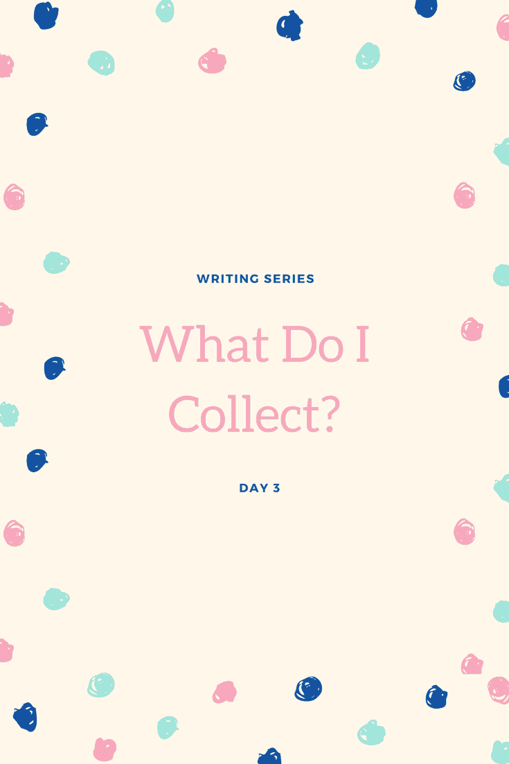 Writing Series: Day 3 – What do I collect?